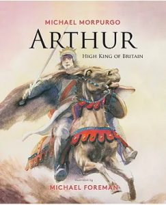 Arthur, High King of Britain, Michael MOrpurgo & illustrated by MIchael Foreman